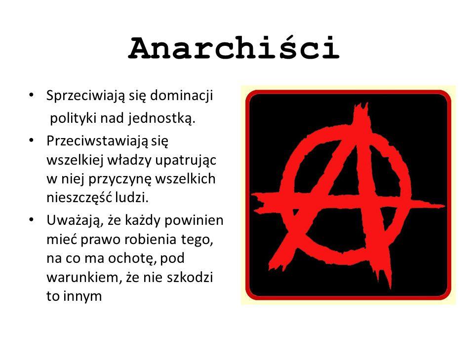 Anarchiści Sprzeciwiają się dominacji polityki nad jednostką.