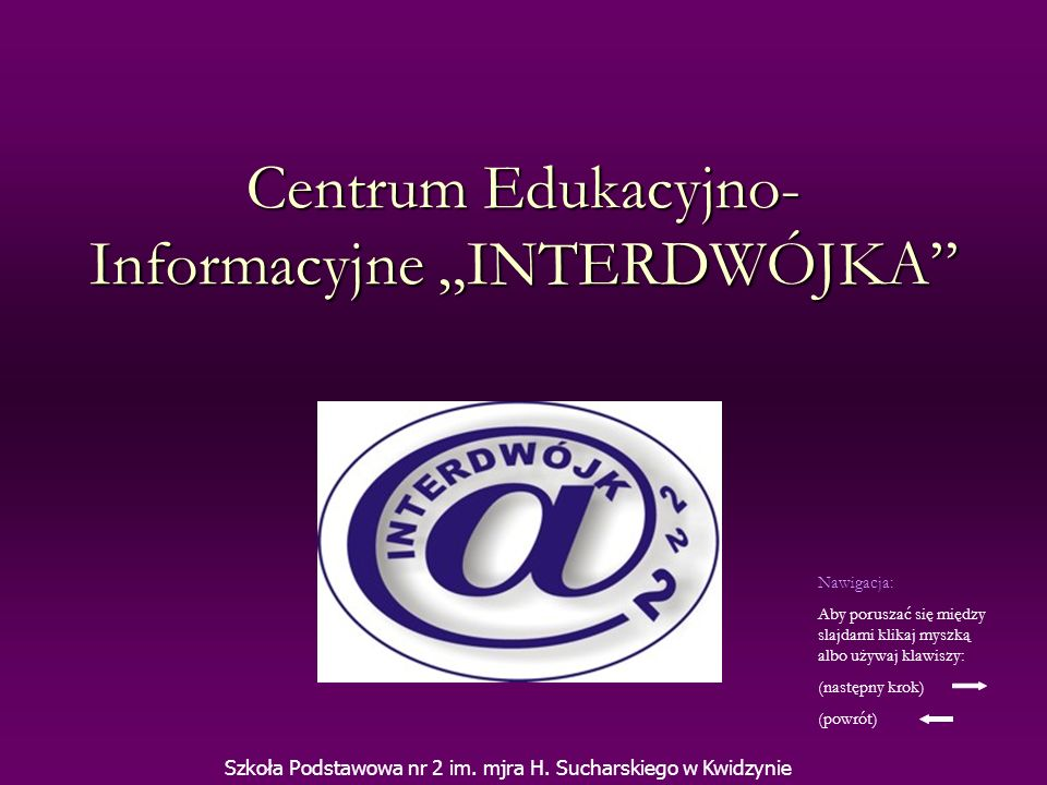 Centrum Edukacyjno- Informacyjne INTERDWÓJKA Szkoła Podstawowa nr 2 im. mjra H. Sucharskiego w Kwidzynie Nawigacja: Aby poruszać się między slajdami k