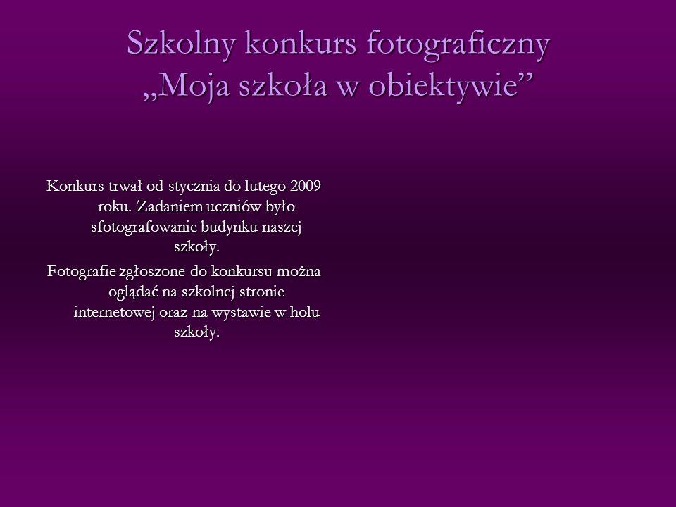Szkolny konkurs fotograficzny Moja szkoła w obiektywie Konkurs trwał od stycznia do lutego 2009 roku. Zadaniem uczniów było sfotografowanie budynku na