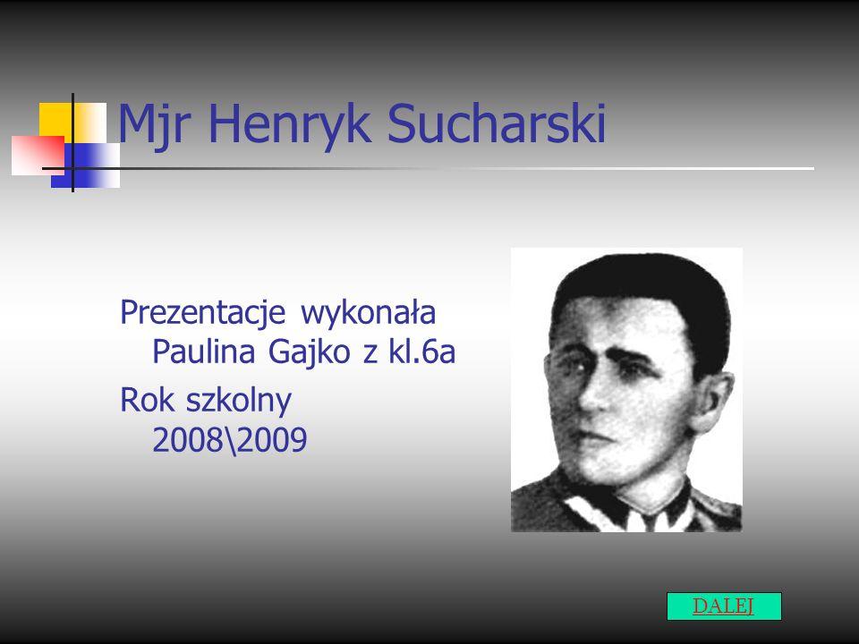 Mjr Henryk Sucharski Prezentacje wykonała Paulina Gajko z kl.6a Rok szkolny 2008\2009 DALEJ
