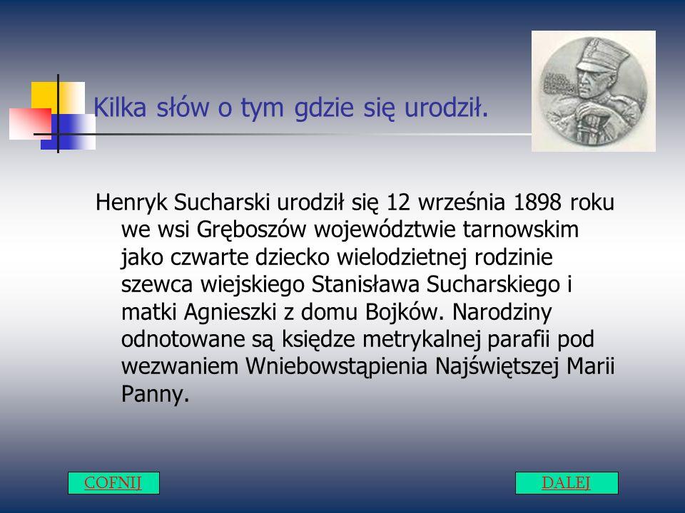 Kilka słów o tym gdzie się urodził. Henryk Sucharski urodził się 12 września 1898 roku we wsi Gręboszów województwie tarnowskim jako czwarte dziecko w