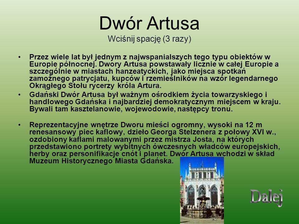 Dwór Artusa Wciśnij spację (3 razy) Przez wiele lat był jednym z najwspanialszych tego typu obiektów w Europie północnej. Dwory Artusa powstawały licz