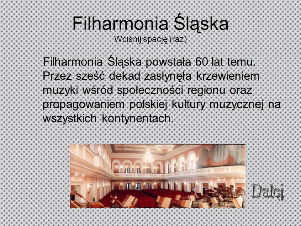Filharmonia Śląska Wciśnij spację (raz) Filharmonia Śląska powstała 60 lat temu. Przez sześć dekad zasłynęła krzewieniem muzyki wśród społeczności reg