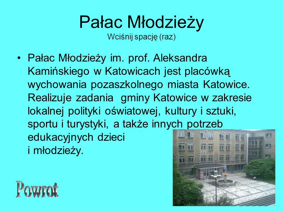 Pałac Młodzieży Wciśnij spację (raz) Pałac Młodzieży im. prof. Aleksandra Kamińskiego w Katowicach jest placówką wychowania pozaszkolnego miasta Katow