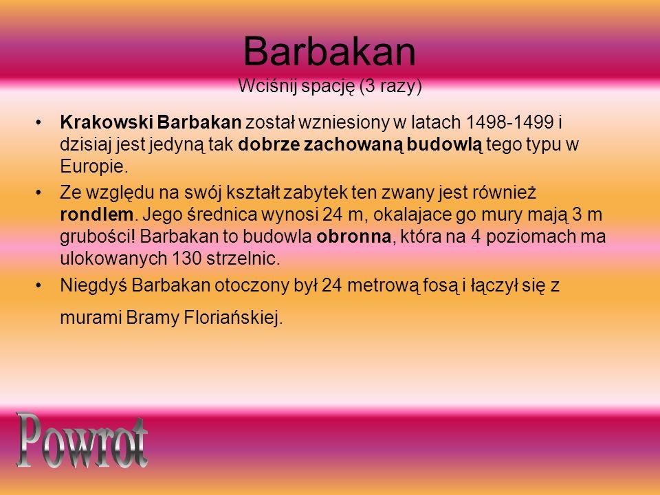 Barbakan Wciśnij spację (3 razy) Krakowski Barbakan został wzniesiony w latach 1498-1499 i dzisiaj jest jedyną tak dobrze zachowaną budowlą tego typu