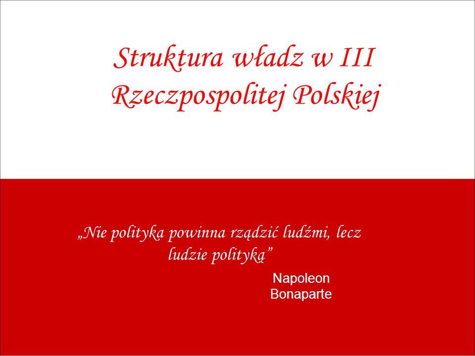 Struktura władz w III Rzeczpospolitej Polskiej Nie polityka powinna rządzić ludźmi, lecz ludzie polityką Napoleon Bonaparte