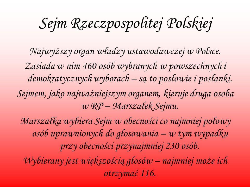 Sejm Rzeczpospolitej Polskiej Najwyższy organ władzy ustawodawczej w Polsce. Zasiada w nim 460 osób wybranych w powszechnych i demokratycznych wyborac