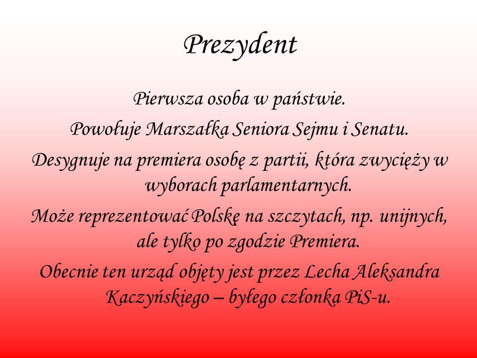 Prezydent Pierwsza osoba w państwie. Powołuje Marszałka Seniora Sejmu i Senatu. Desygnuje na premiera osobę z partii, która zwycięży w wyborach parlam