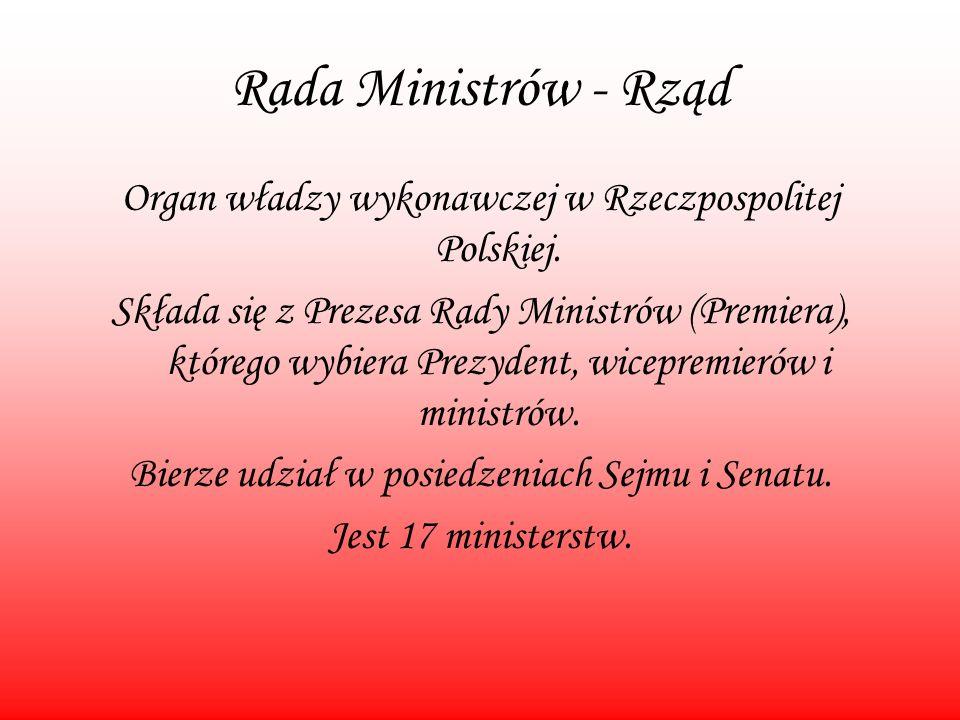 Rada Ministrów - Rząd Organ władzy wykonawczej w Rzeczpospolitej Polskiej. Składa się z Prezesa Rady Ministrów (Premiera), którego wybiera Prezydent,