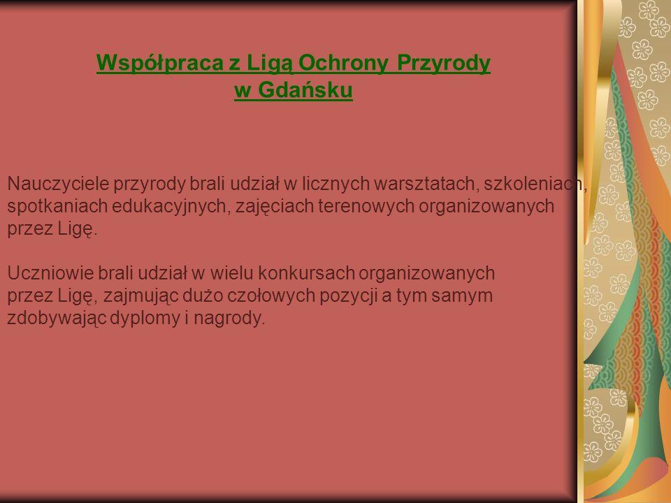 Współpraca z Ligą Ochrony Przyrody w Gdańsku Nauczyciele przyrody brali udział w licznych warsztatach, szkoleniach, spotkaniach edukacyjnych, zajęciach terenowych organizowanych przez Ligę.