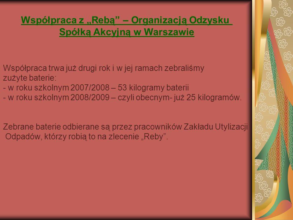 Współpraca z Rebą – Organizacją Odzysku Spółką Akcyjną w Warszawie Współpraca trwa już drugi rok i w jej ramach zebraliśmy zużyte baterie: - w roku szkolnym 2007/2008 – 53 kilogramy baterii - w roku szkolnym 2008/2009 – czyli obecnym- już 25 kilogramów.