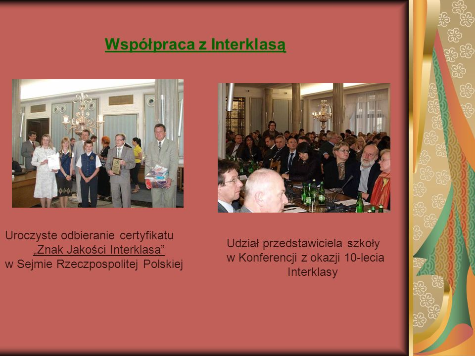 Współpraca z Interklasą Uroczyste odbieranie certyfikatu Znak Jakości Interklasa w Sejmie Rzeczpospolitej Polskiej Udział przedstawiciela szkoły w Konferencji z okazji 10-lecia Interklasy