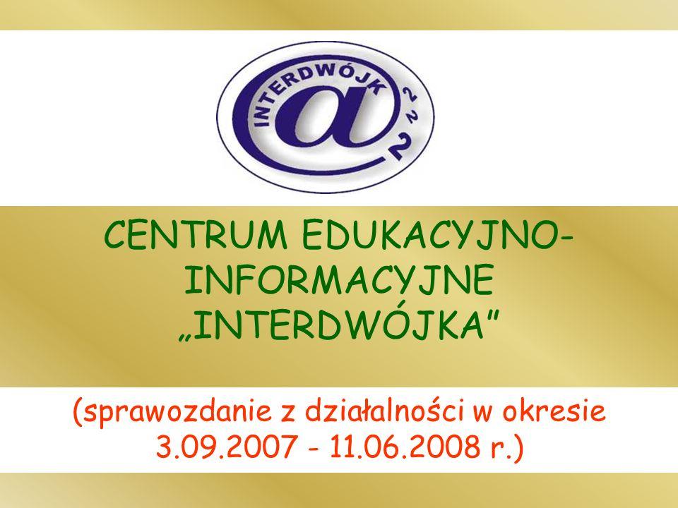 CENTRUM EDUKACYJNO- INFORMACYJNE INTERDWÓJKA (sprawozdanie z działalności w okresie 3.09.2007 - 11.06.2008 r.)