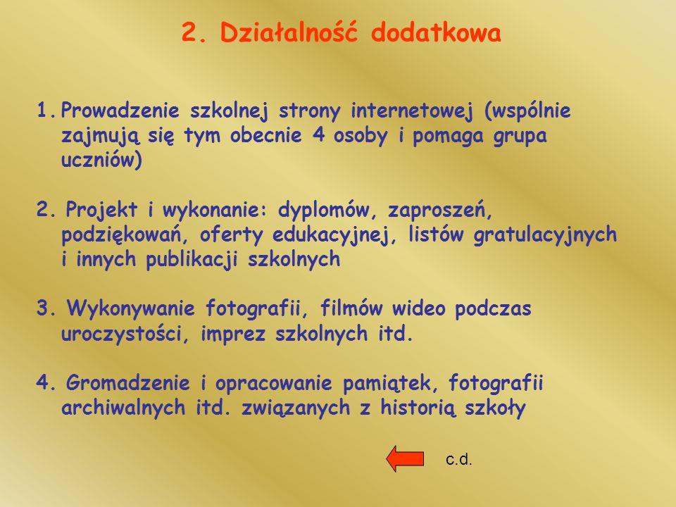 2. Działalność dodatkowa 1.Prowadzenie szkolnej strony internetowej (wspólnie zajmują się tym obecnie 4 osoby i pomaga grupa uczniów) 2. Projekt i wyk