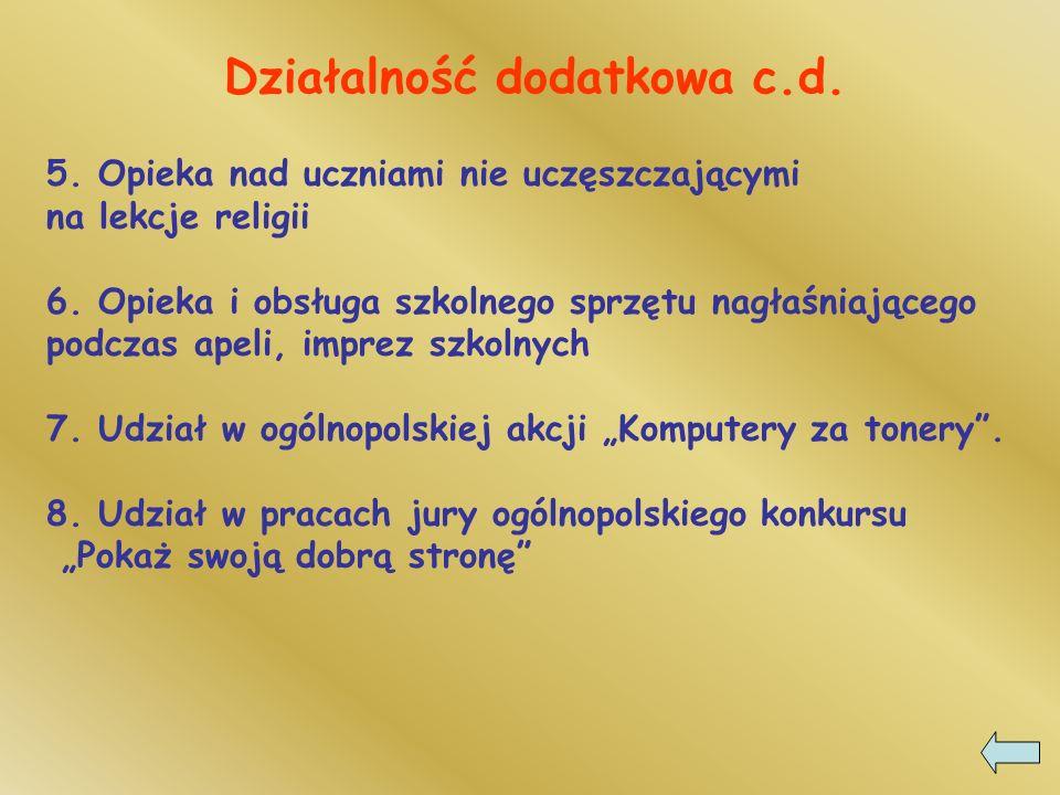 Działalność dodatkowa c.d. 5. Opieka nad uczniami nie uczęszczającymi na lekcje religii 6. Opieka i obsługa szkolnego sprzętu nagłaśniającego podczas