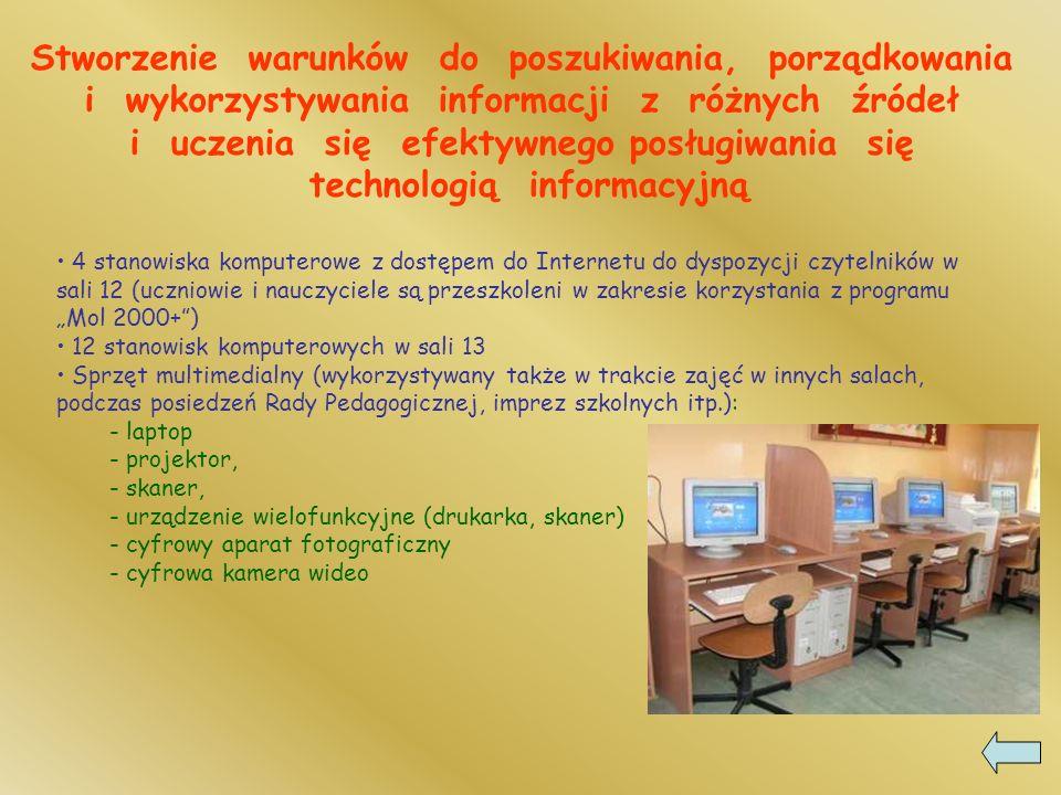 Stworzenie warunków do poszukiwania, porządkowania i wykorzystywania informacji z różnych źródeł i uczenia się efektywnego posługiwania się technologią informacyjną 4 stanowiska komputerowe z dostępem do Internetu do dyspozycji czytelników w sali 12 (uczniowie i nauczyciele są przeszkoleni w zakresie korzystania z programu Mol 2000+) 12 stanowisk komputerowych w sali 13 Sprzęt multimedialny (wykorzystywany także w trakcie zajęć w innych salach, podczas posiedzeń Rady Pedagogicznej, imprez szkolnych itp.): - laptop - projektor, - skaner, - urządzenie wielofunkcyjne (drukarka, skaner) - cyfrowy aparat fotograficzny - cyfrowa kamera wideo