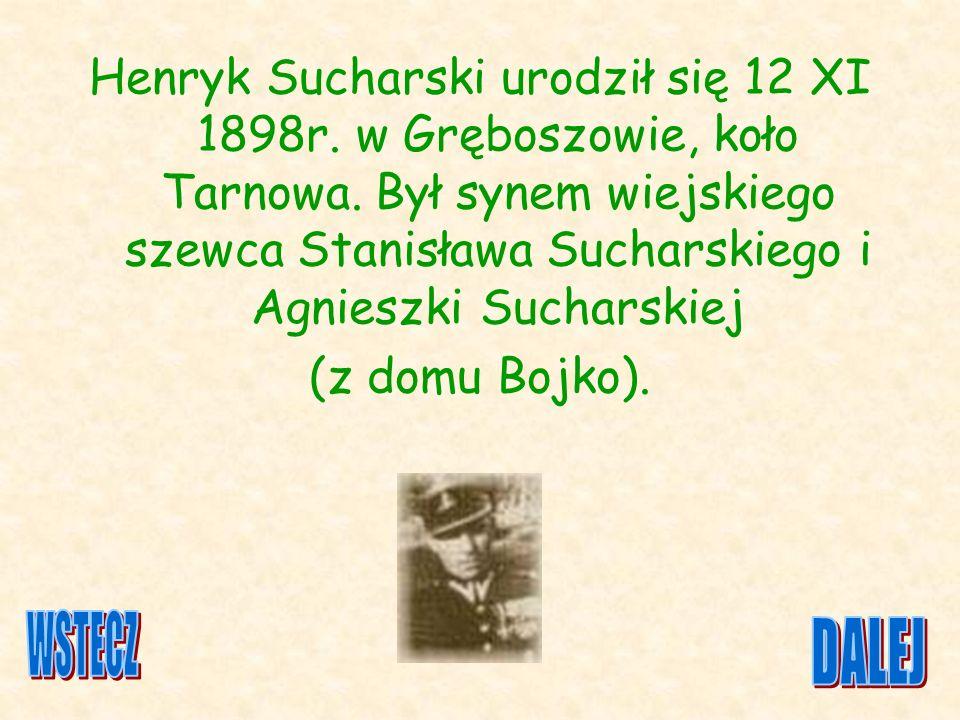 Henryk Sucharski urodził się 12 XI 1898r. w Gręboszowie, koło Tarnowa. Był synem wiejskiego szewca Stanisława Sucharskiego i Agnieszki Sucharskiej (z