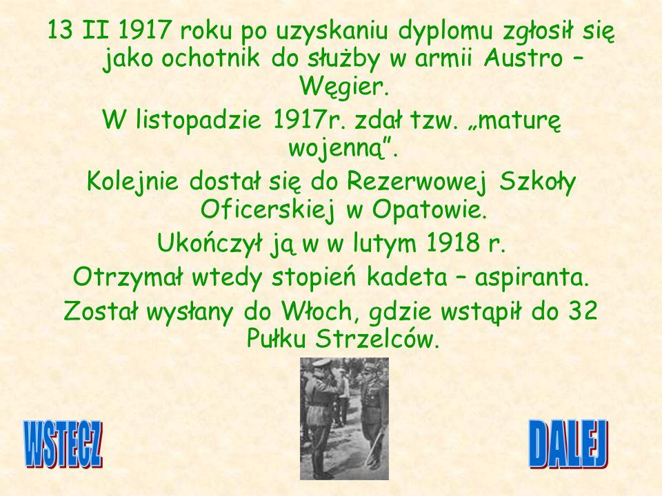 13 II 1917 roku po uzyskaniu dyplomu zgłosił się jako ochotnik do służby w armii Austro – Węgier. W listopadzie 1917r. zdał tzw. maturę wojenną. Kolej