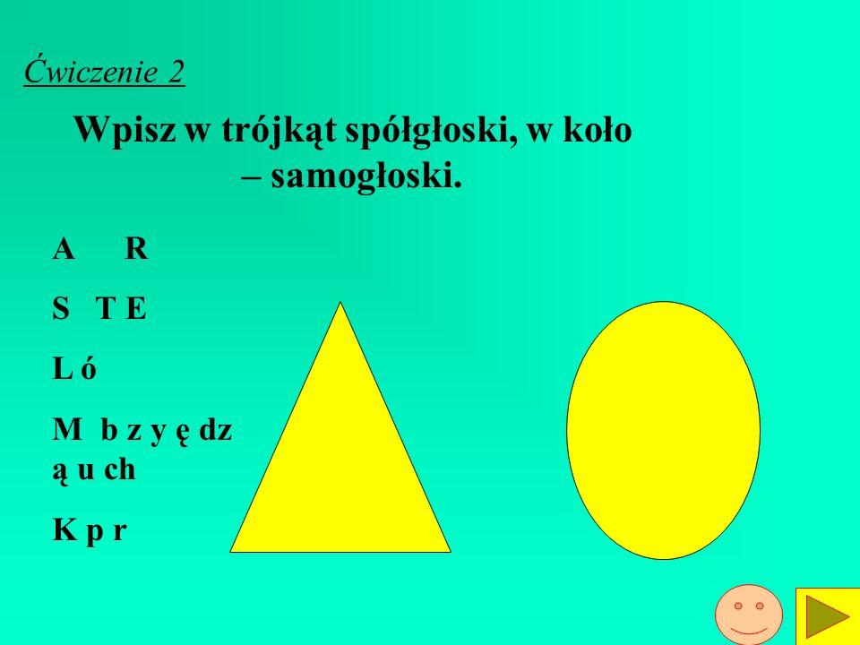 Ćwiczenie 2 Wpisz w trójkąt spółgłoski, w koło – samogłoski.