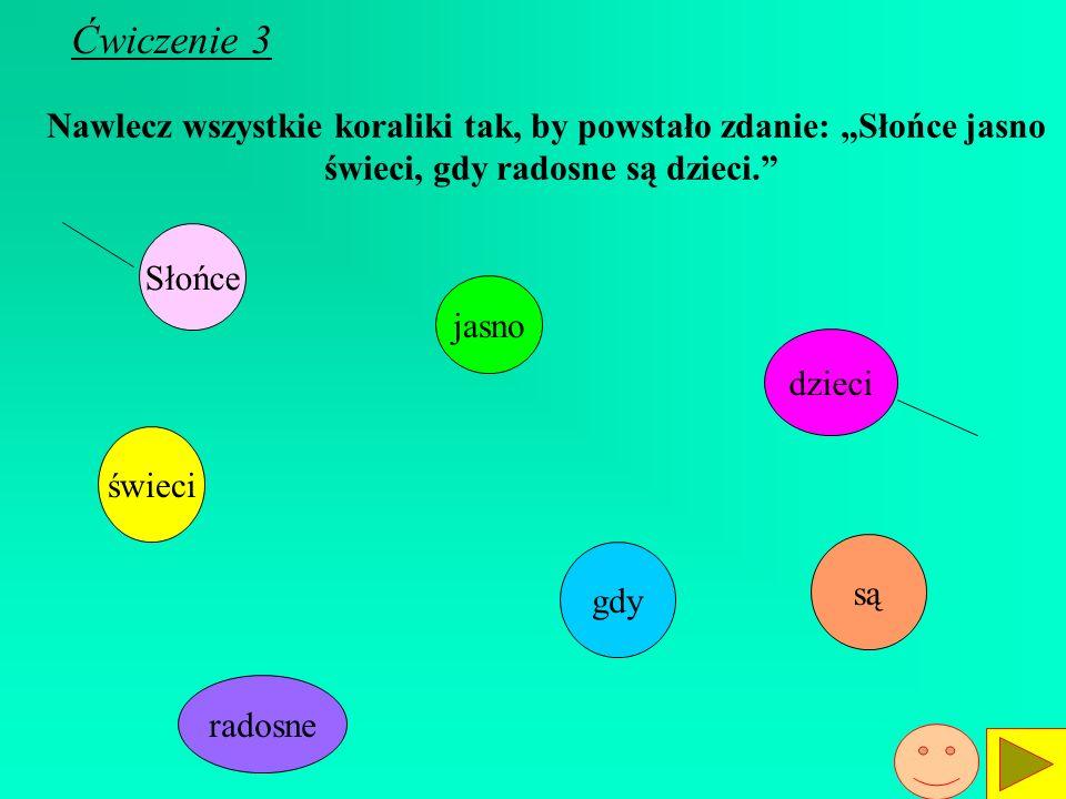 Ćwiczenie 3 Nawlecz wszystkie koraliki tak, by powstało zdanie: Słońce jasno świeci, gdy radosne są dzieci.