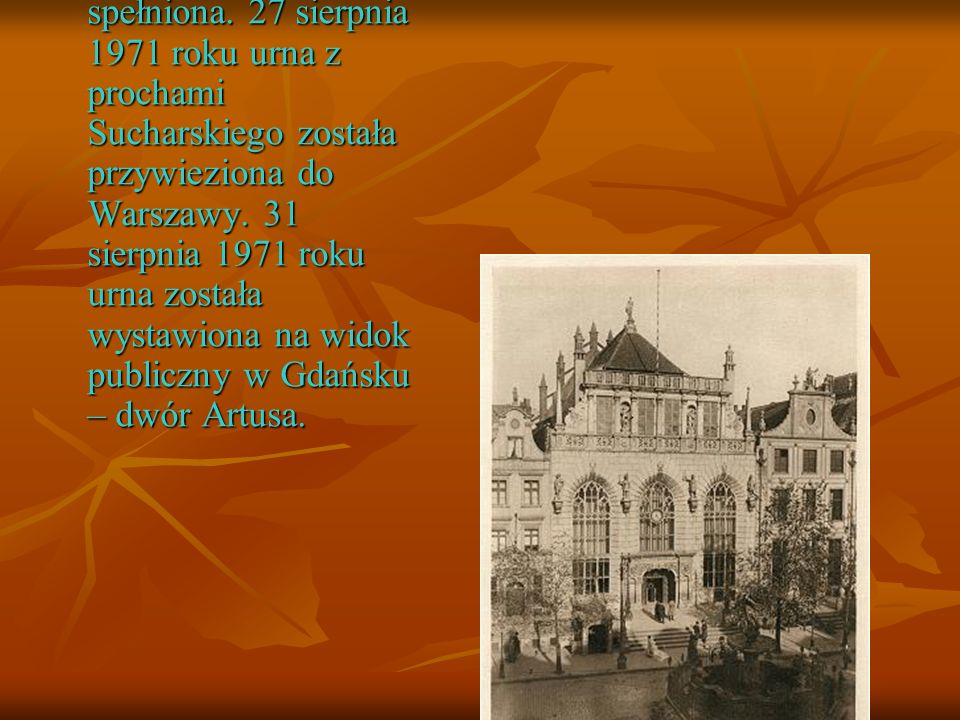 Dopiero w 1971 roku wola majora została spełniona. 27 sierpnia 1971 roku urna z prochami Sucharskiego została przywieziona do Warszawy. 31 sierpnia 19