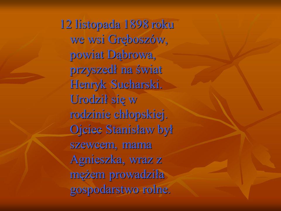 12 listopada 1898 roku we wsi Gręboszów, powiat Dąbrowa, przyszedł na świat Henryk Sucharski. Urodził się w rodzinie chłopskiej. Ojciec Stanisław był