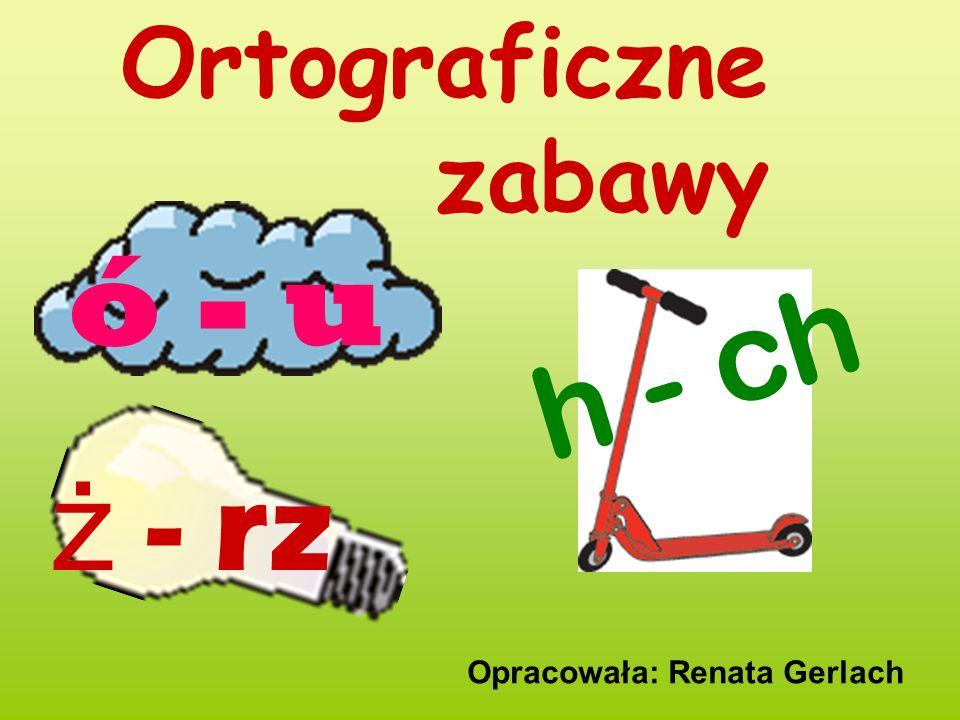 Ortograficzne zabawy Opracowała: Renata Gerlach ó - u h - ch ż - rz