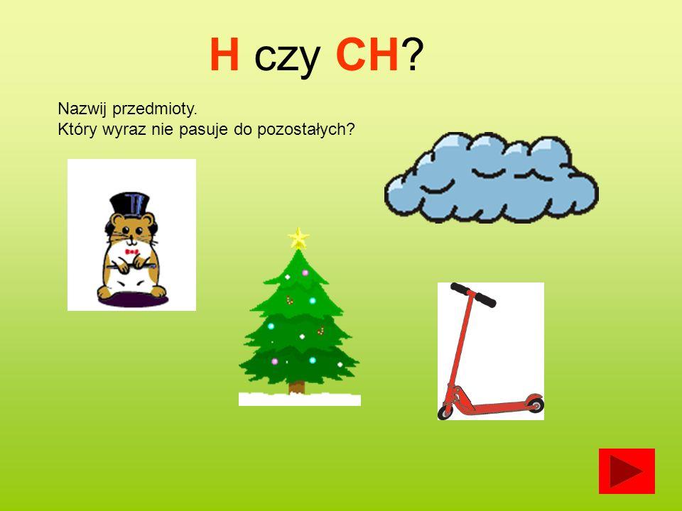 Nazwij przedmioty. Który wyraz nie pasuje do pozostałych? H czy CH?