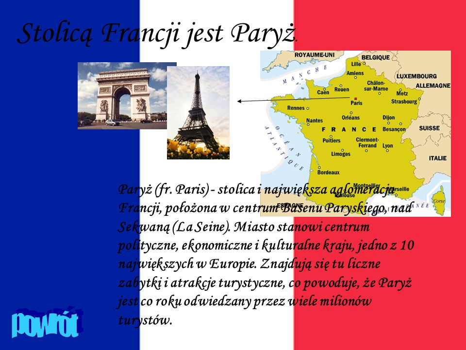 Stolicą Francji jest Paryż. Paryż (fr. Paris) - stolica i największa aglomeracja Francji, położona w centrum Basenu Paryskiego, nad Sekwaną (La Seine)