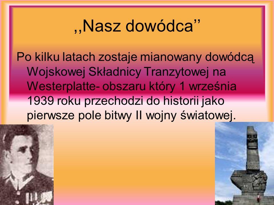 ,,Nasz dowódca Po kilku latach zostaje mianowany dowódcą Wojskowej Składnicy Tranzytowej na Westerplatte- obszaru który 1 września 1939 roku przechodz