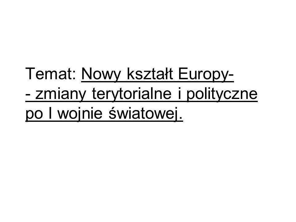 Temat: Nowy kształt Europy- - zmiany terytorialne i polityczne po I wojnie światowej.