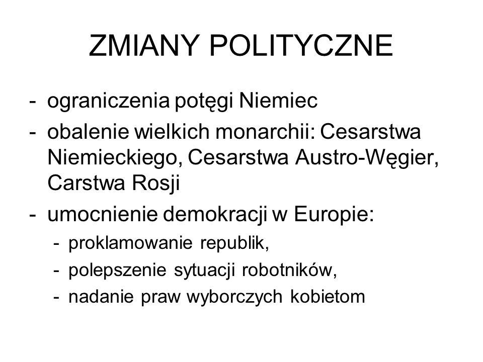 ZMIANY POLITYCZNE -ograniczenia potęgi Niemiec -obalenie wielkich monarchii: Cesarstwa Niemieckiego, Cesarstwa Austro-Węgier, Carstwa Rosji -umocnieni