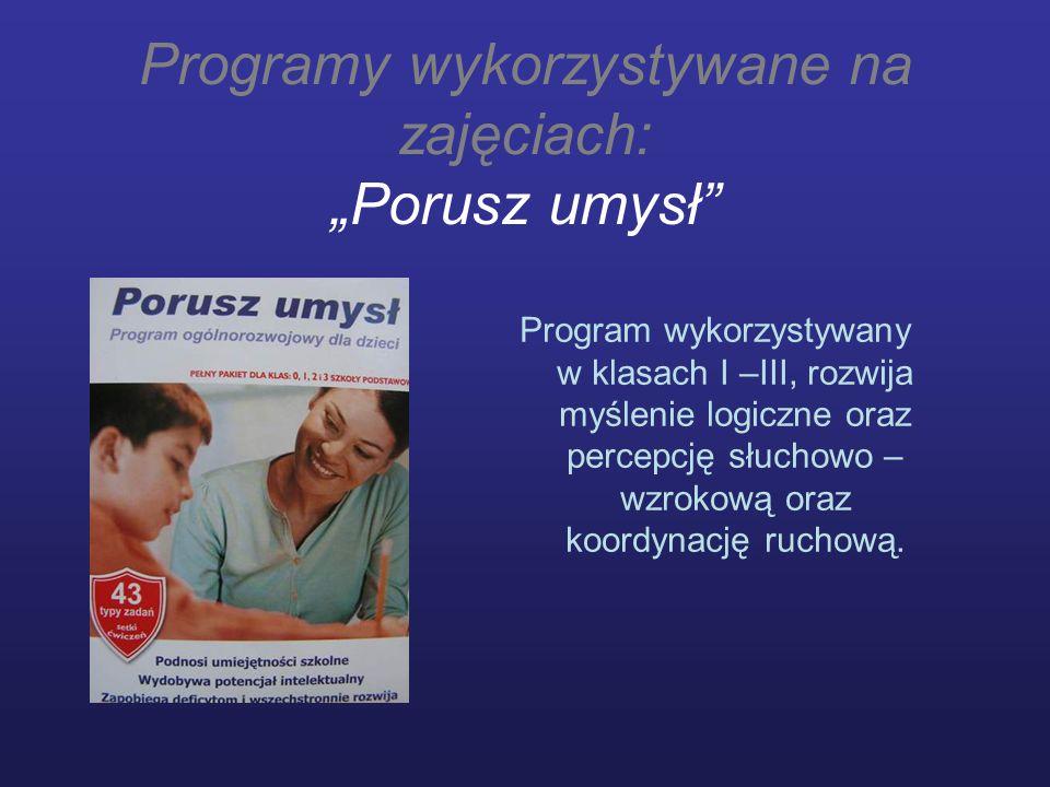 Programy wykorzystywane na zajęciach: Porusz umysł Program wykorzystywany w klasach I –III, rozwija myślenie logiczne oraz percepcję słuchowo – wzroko