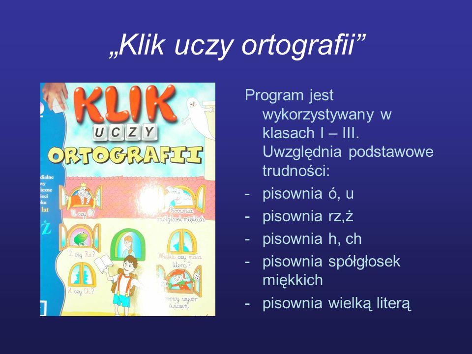 Klik uczy ortografii Program jest wykorzystywany w klasach I – III. Uwzględnia podstawowe trudności: -pisownia ó, u -pisownia rz,ż -pisownia h, ch -pi