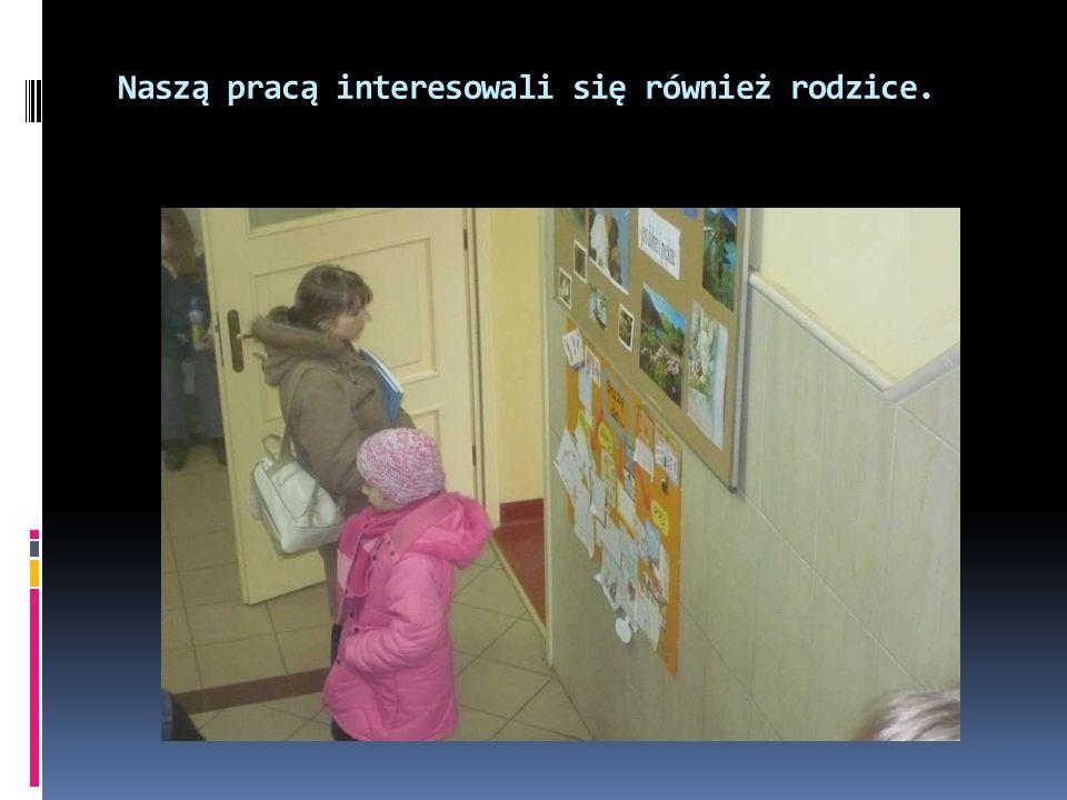 Naszą pracą interesowali się również rodzice.