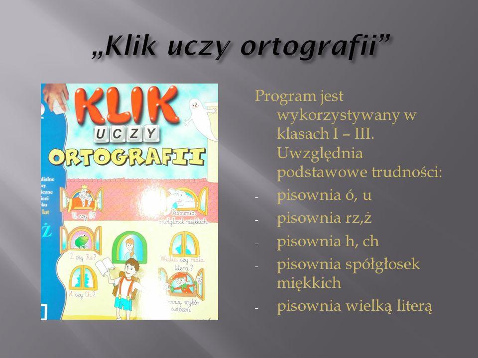 Program jest wykorzystywany w klasach I – III. Uwzględnia podstawowe trudności: - pisownia ó, u - pisownia rz,ż - pisownia h, ch - pisownia spółgłosek