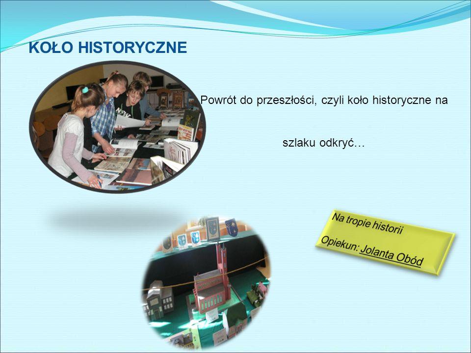 KOŁO HISTORYCZNE Powrót do przeszłości, czyli koło historyczne na szlaku odkryć…