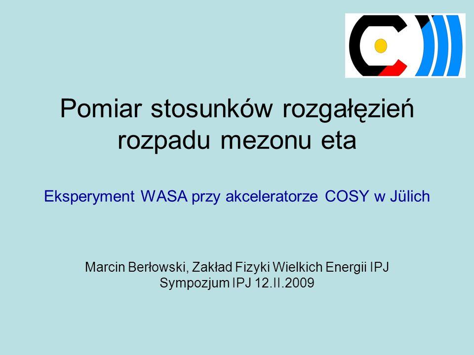 Pomiar stosunków rozgałęzień rozpadu mezonu eta Eksperyment WASA przy akceleratorze COSY w Jülich Marcin Berłowski, Zakład Fizyki Wielkich Energii IPJ Sympozjum IPJ 12.II.2009