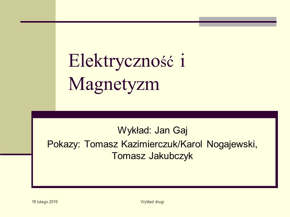 18 lutego 2010 Wykład drugi Elektryczno ść i Magnetyzm Wykład: Jan Gaj Pokazy: Tomasz Kazimierczuk/Karol Nogajewski, Tomasz Jakubczyk