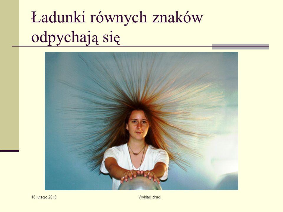 18 lutego 2010 Wykład drugi Ładunki równych znaków odpychaj ą si ę