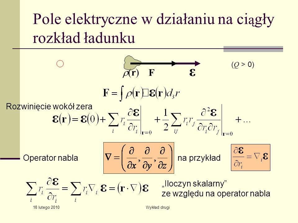 18 lutego 2010 Wykład drugi Pole elektryczne w działaniu na ci ą gły rozkład ładunku (r) F ε ( Q > 0) na przykładOperator nabla Iloczyn skalarny ze względu na operator nabla Rozwinięcie wokół zera