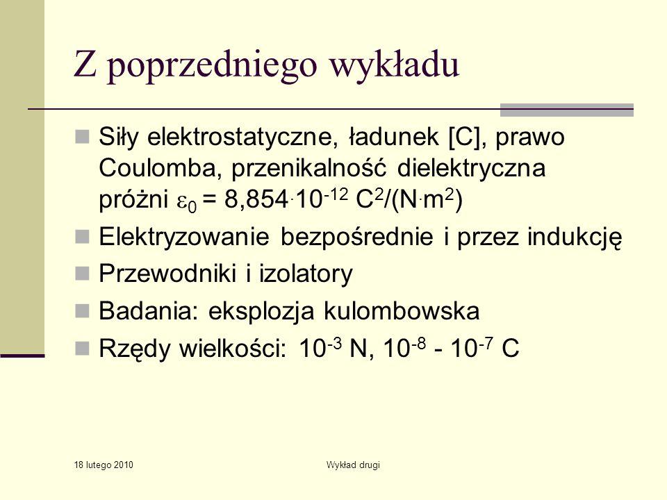 18 lutego 2010 Wykład drugi Z poprzedniego wykładu Siły elektrostatyczne, ładunek [C], prawo Coulomba, przenikalność dielektryczna próżni 0 = 8,854. 1