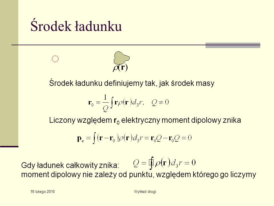 18 lutego 2010 Wykład drugi Środek ładunku Liczony względem r 0 elektryczny moment dipolowy znika Gdy ładunek całkowity znika: moment dipolowy nie zależy od punktu, względem którego go liczymy (r) Środek ładunku definiujemy tak, jak środek masy