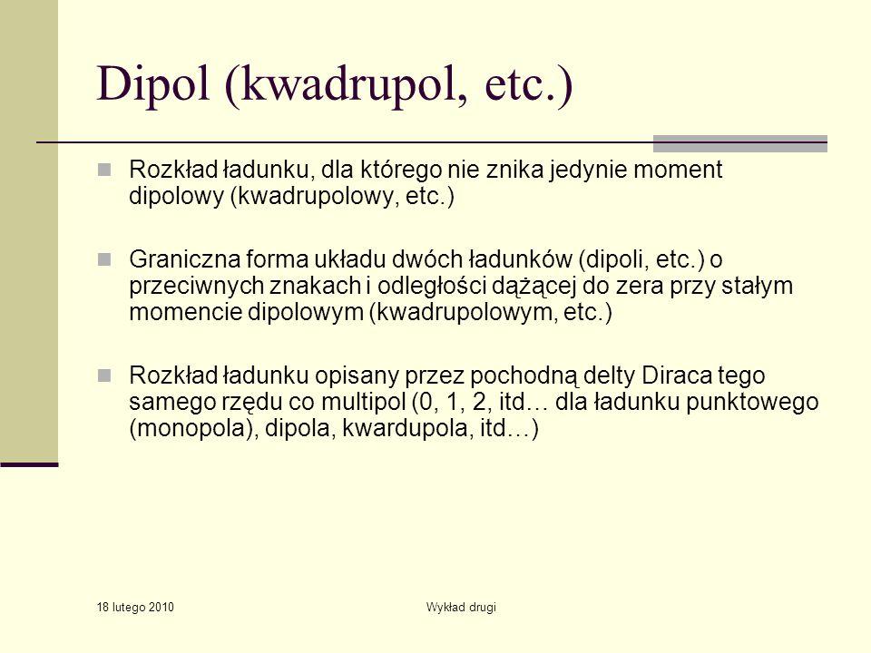 18 lutego 2010 Wykład drugi Dipol (kwadrupol, etc.) Rozkład ładunku, dla którego nie znika jedynie moment dipolowy (kwadrupolowy, etc.) Graniczna forma układu dwóch ładunków (dipoli, etc.) o przeciwnych znakach i odległości dążącej do zera przy stałym momencie dipolowym (kwadrupolowym, etc.) Rozkład ładunku opisany przez pochodną delty Diraca tego samego rzędu co multipol (0, 1, 2, itd… dla ładunku punktowego (monopola), dipola, kwardupola, itd…)