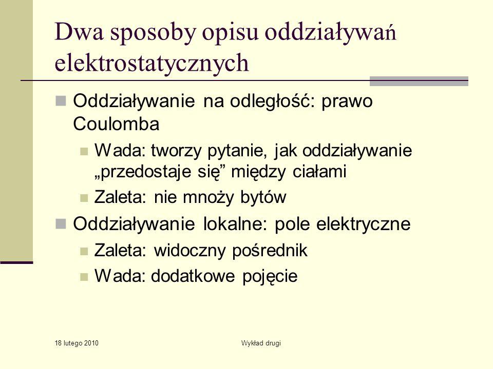 18 lutego 2010 Wykład drugi Dwa sposoby opisu oddziaływa ń elektrostatycznych Oddziaływanie na odległość: prawo Coulomba Wada: tworzy pytanie, jak odd