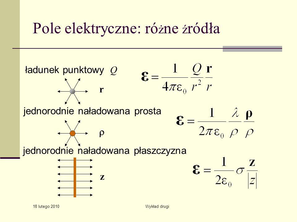 18 lutego 2010 Wykład drugi Pole elektryczne: ró ż ne ź ródła ładunek punktowy Q jednorodnie naładowana prosta jednorodnie naładowana płaszczyzna r z