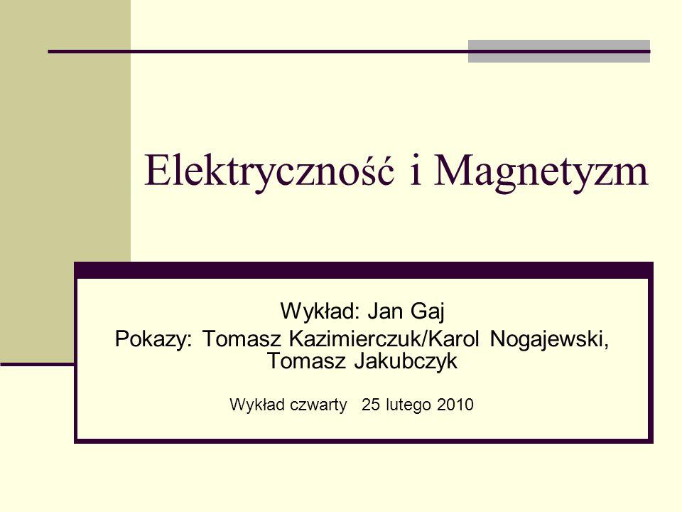 Elektryczno ść i Magnetyzm Wykład: Jan Gaj Pokazy: Tomasz Kazimierczuk/Karol Nogajewski, Tomasz Jakubczyk Wykład czwarty 25 lutego 2010