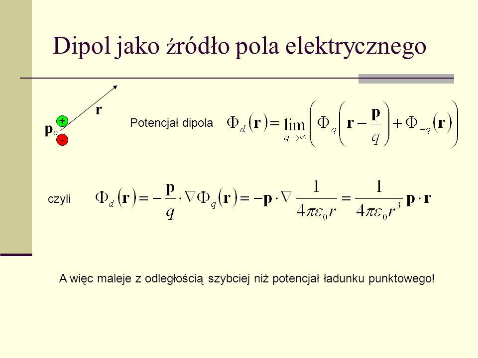 Dipol jako ź ródło pola elektrycznego + - pepe r Potencjał dipola czyli A więc maleje z odległością szybciej niż potencjał ładunku punktowego!