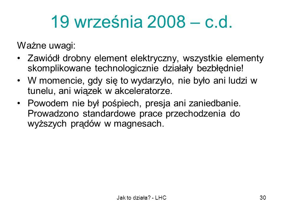 Jak to działa? - LHC30 19 września 2008 – c.d. Ważne uwagi: Zawiódł drobny element elektryczny, wszystkie elementy skomplikowane technologicznie dział