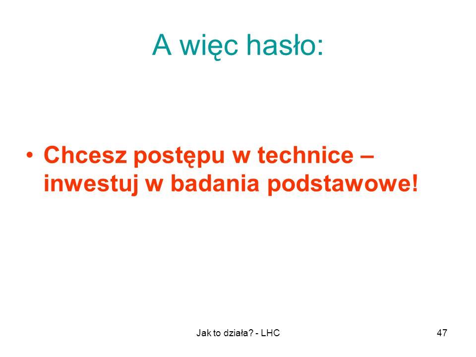 Jak to działa? - LHC47 A więc hasło: Chcesz postępu w technice – inwestuj w badania podstawowe!